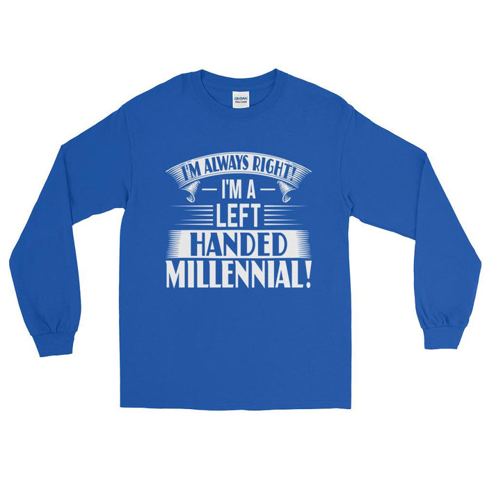 I'm Always Right!  I'm A Left Handed Millennial Unisex Long Sleeve T-Shirt