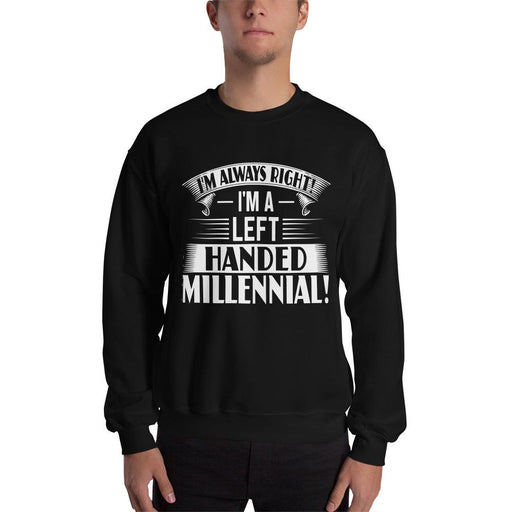 I'm Always Right!  I'm A Left Handed Millennial Unisex Sweatshirt