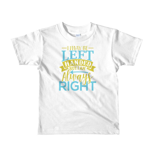 I May Be Left Handed But I Am Always Right Toddler T-Shirt
