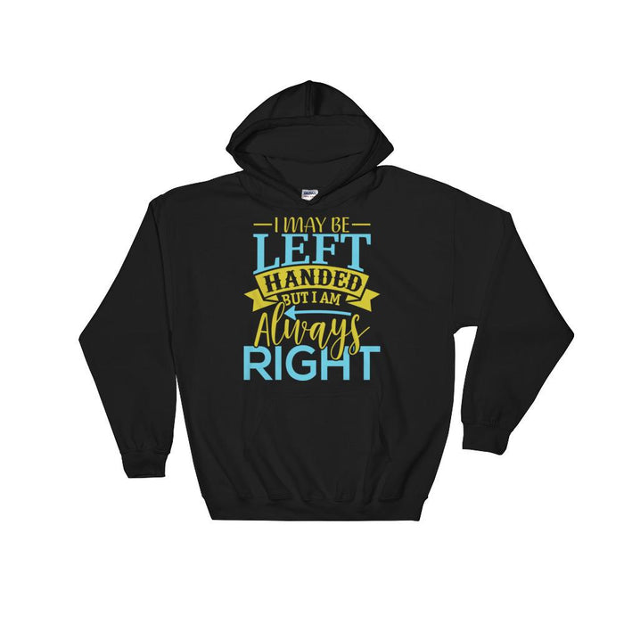 I May Be Left Handed But I Am Always Right Unisex Hooded Sweatshirt