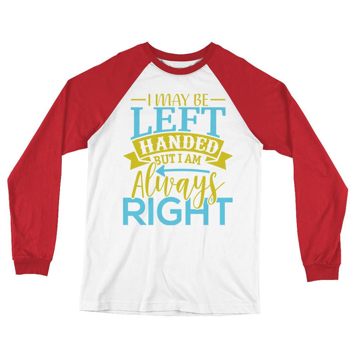 I May Be Left Handed But I Am Always Right Unisex Long Sleeve Baseball T-Shirt