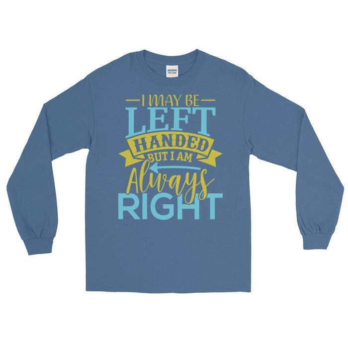 I May Be Left Handed But I Am Always Right Unisex Long Sleeve T-Shirt