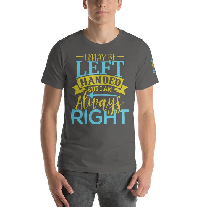 I May Be Left Handed But I Am Always Right Unisex T-Shirt | Branded Left Sleeve Design