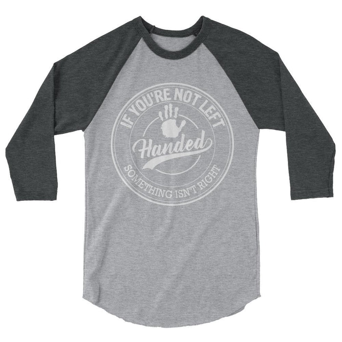 If You're Not Left Handed Something Isn't Right 3/4 Sleeve Raglan Shirt