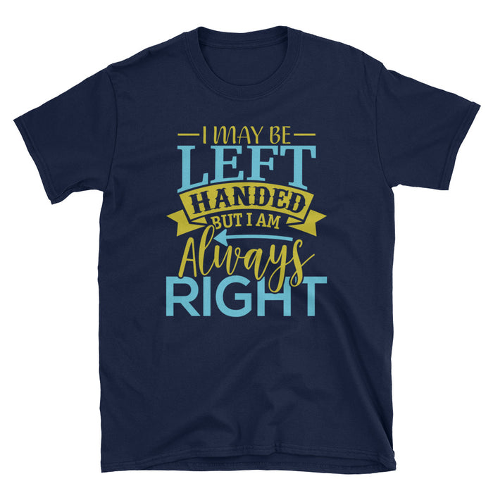 I May Be Left Handed But I'm Always Right Short-Sleeve Unisex T-Shirt