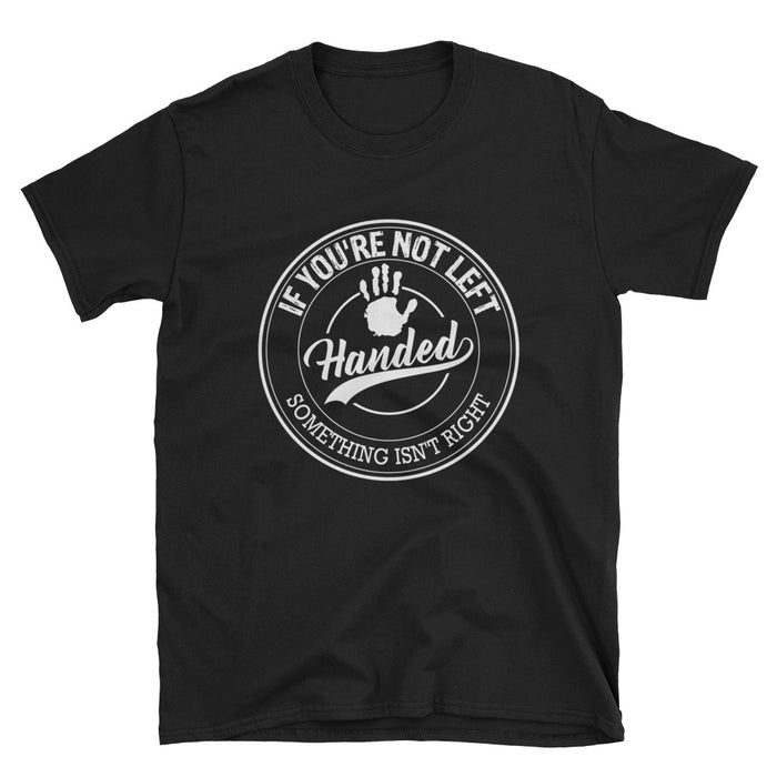 If You're Not Left Handed Something Isn't Right Short-Sleeve Unisex T-Shirt