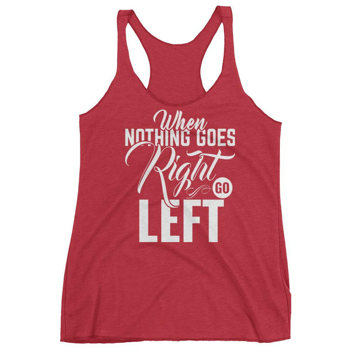 When Nothing Goes Right Go Left Women's Racerback Tank
