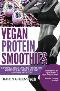 Vegan Protein Smoothies: Superfood Vegan Smoothie Recipes for Vibrant Health, Muscle Building & Optimal Nutrition (Vegan Cookbooks, Vegan Smoothies, Vegan Smoothie Recipes) (Volume 1)
