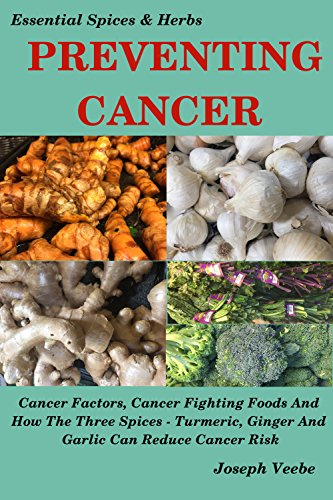 PREVENTING CANCER: Cancer Factors, Cancer Fighting Foods And How The Spices Turmeric, Ginger And Garlic Can Reduce Cancer Risk. Natural Cancer Prevention. (Essential Spices and Herbs Book 4)