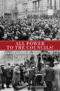 All Power to the Councils!: A Documentary History of the German Revolution of 1918-1919 – Gabriel Kuhn, ed