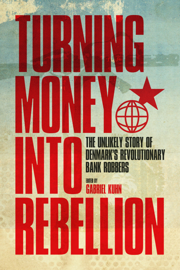 Turning Money into Rebellion: The Unlikely Story of Denmark's Revolutionary Bank Robbers – Gabriel Kuhn