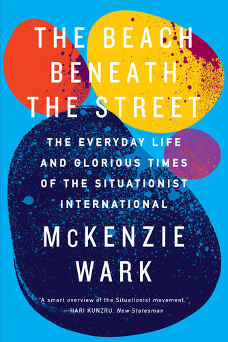 The Beach Beneath the Street: The Everyday Life and Glorious Times of the Situationist International – McKenzie Wark