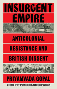 Insurgent Empire: Anticolonial Resistance and British Dissent – Priyamvada Gopal