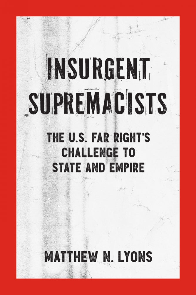 Insurgent Supremacists: The U.S. Far Right's Challenge to State and Empire – Matthew N. Lyons