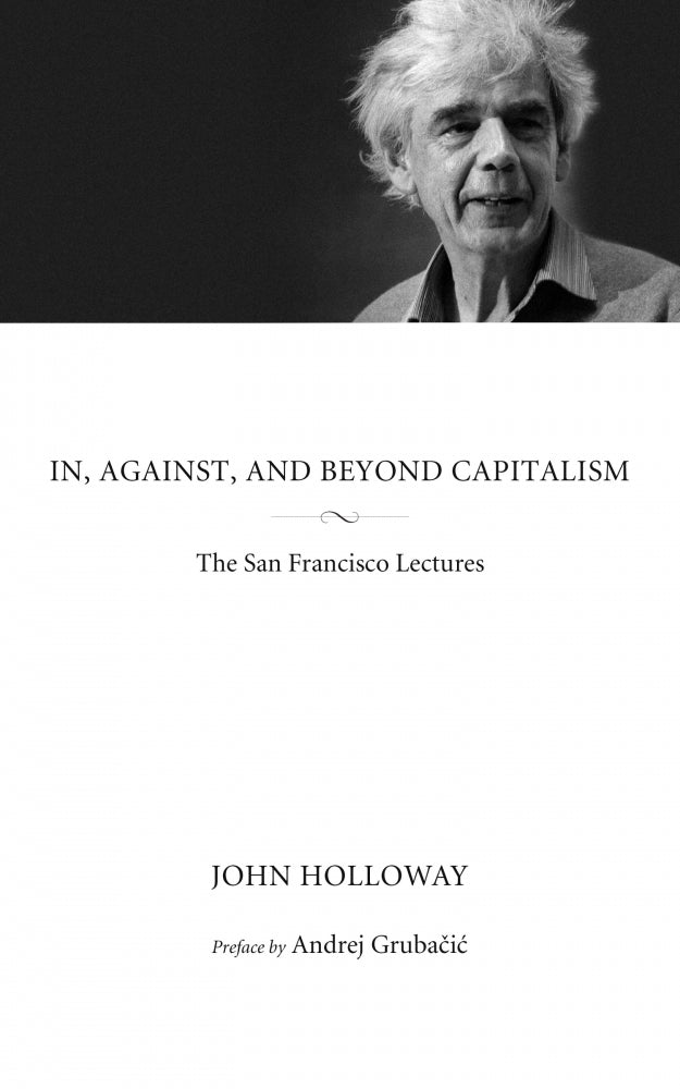 In, Against, and Beyond Capitalism: The San Francisco Lectures – John Holloway
