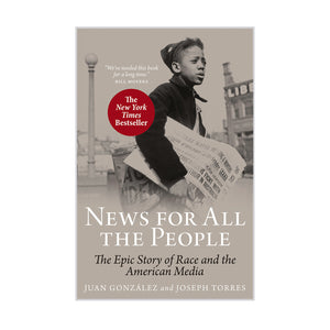 News For All the People: The Epic Story of Race and the American Media – Juan González and Joseph Torres