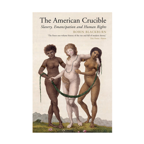 The American Crucible: Slavery, Emancipation and Human Rights – Robin Blackburn