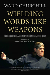 Wielding Words like Weapons: Selected Essays in Indigenism, 1995–2005 – Ward Churchill