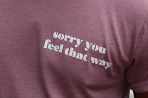 Sorry You Feel That Way Tee - Unisex