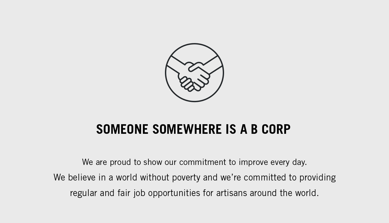 Someone Somewhere is a B Corp. We are proud to show our commitment to improve every day. We believe in a world without poverty and we're committed to providing regular and fair job opportunities for artisans around the world.