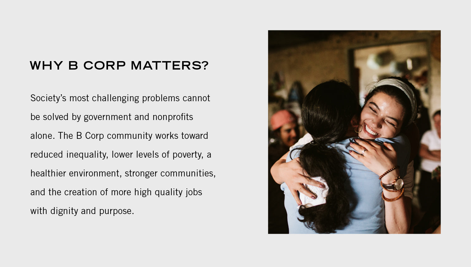 Why B Corp's matter? Society most challenging problems cannot be solved by governments and nonprofits alone. The B Corp community works towards to reduce inequality, lower levels of poverty, a healthier environment, stronger communities, and the creation of more quality jobs with dignity and purpose.