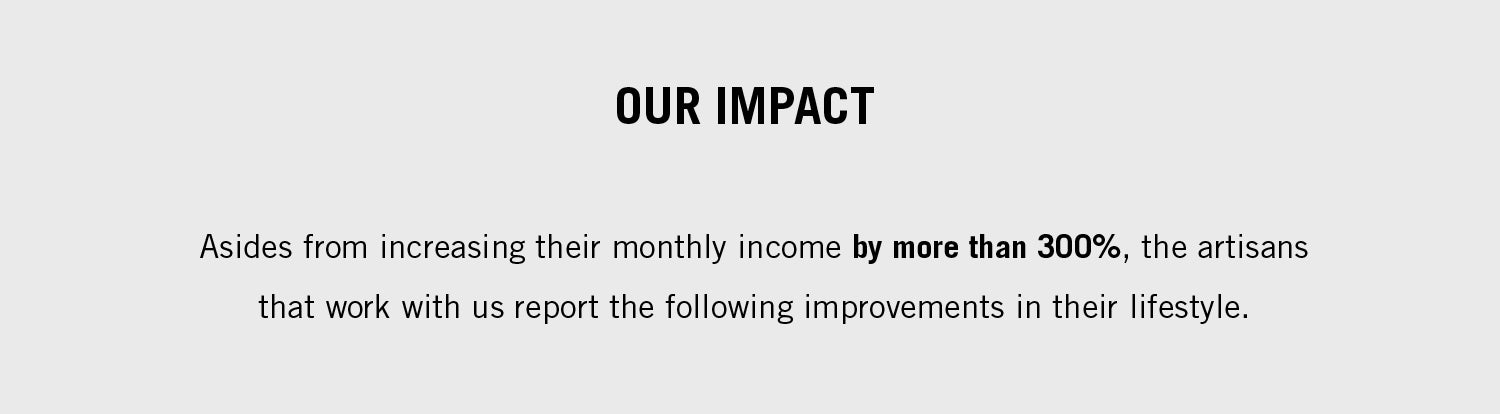 Asides from increasing their monthly income by more than 300%, the artisans that work with us report the following improvements in their lifestyle.