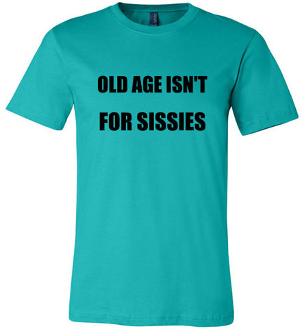 Old Age Isn't For Sissies Unisex T Shirt
