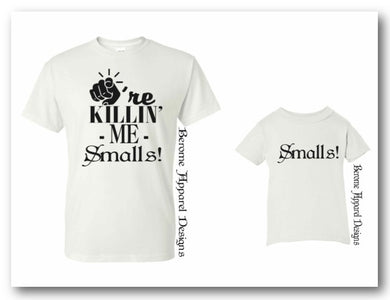 You're Killin' Me Smalls                     (Dad & Son or Daughter T-Shirt Set $33.00)