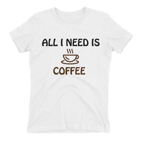 All i need is Coffee T shirt Funny t shirt White Cotton short sleeve Funny Foodies t shirt for women