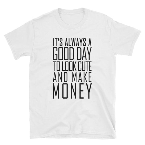 Its Always Good A Good Day To Look Cute And Make Money T Shirts White Women Empowerment Shirt - Dafakar