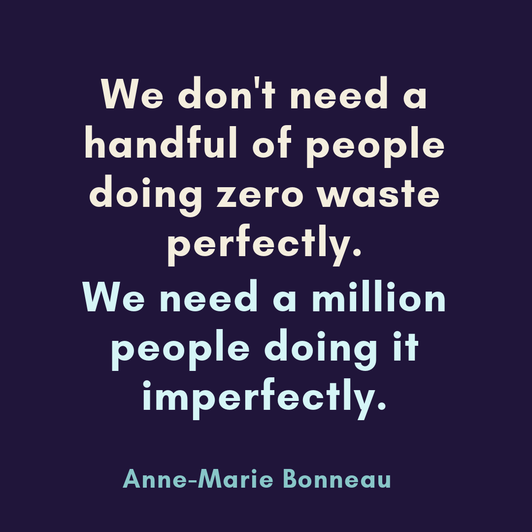 We don't need a handful of people doing zero waste perfectly. We need a million people doing it imperfectly. -Anne-Marrie Bonneau