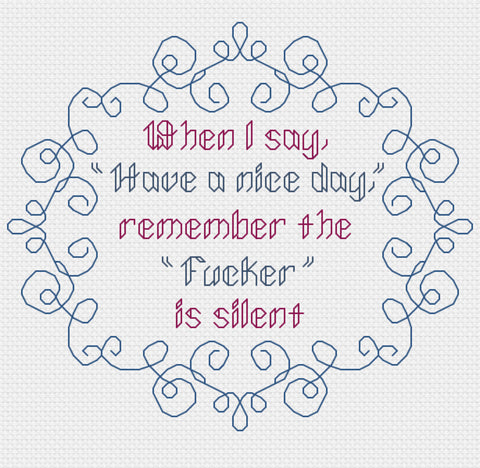 When I say have a nice day, remember the Fucker is silent Snarky Cross Stitch Pattern