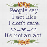 People Say I Act Like I Don't Care, It's Not An Act Cross Stitch Pattern