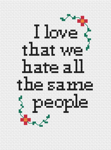 I love that we hate all the same people Cross Stitch Pattern