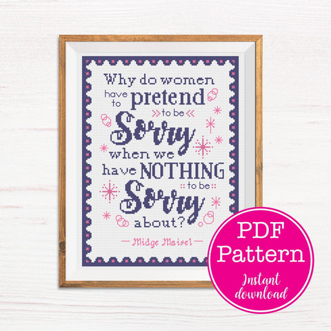 "Miss Maisel Quote ""Why do women have to pretend to be sorry when we've nothing to be sorry about?"" Cross Stitch Pattern"