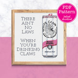 Ain't No Laws When I'm Drinking Claws Sarcastic Black Cherry Hard Seltzer Cross Stitch Pattern