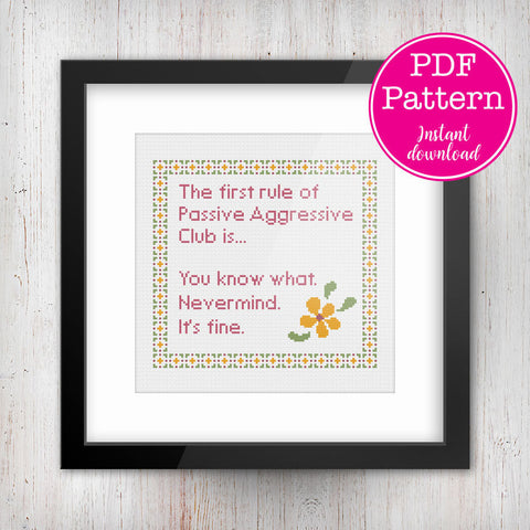 The first rule of Passive Aggressive Club. You know what. Nevermind. It's fine. Sarcastic cross stitch pattern