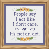 """People say I act like I don't care. It's not an Act"" Cross Stitch Pattern"