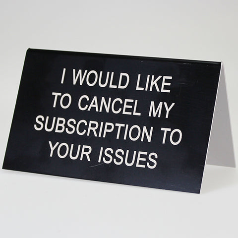 "Sarcastic Desk Sign - ""I Would Like To Cancel My Subscription To Your Issues"""
