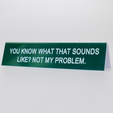 "Sarcastic Desk Sign - ""You Know What That Sounds Like..."""