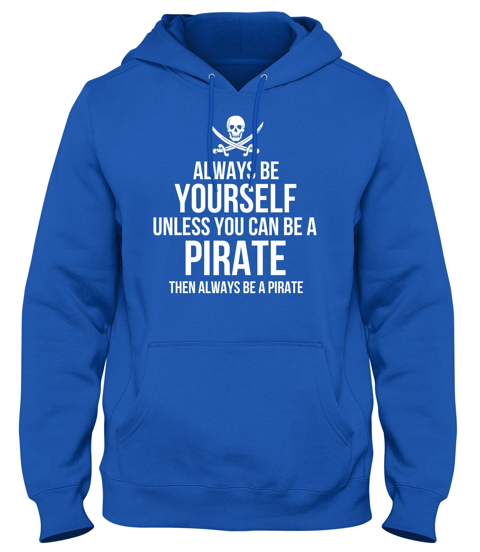 ALWAYS BE YOURSELF UNLESS YOU CAN BE A PIRATE THEN ALWAYS BE A PIRATE MENS WOMENS LADIES UNISEX FUNNY SLOGAN HOODIE