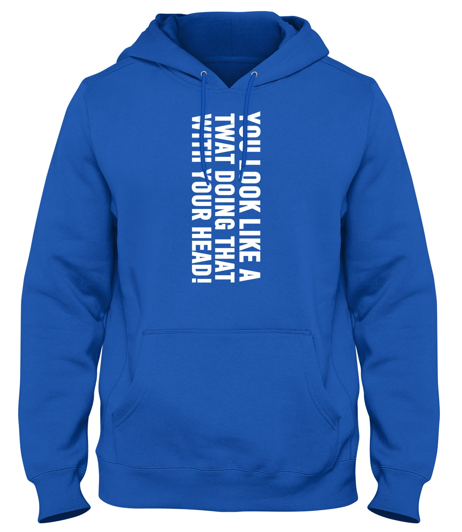 YOU LOOK LIKE A TWAT DOING THAT WITH YOUR HEAD MENS WOMENS LADIES UNISEX FUNNY SLOGAN HOODIE
