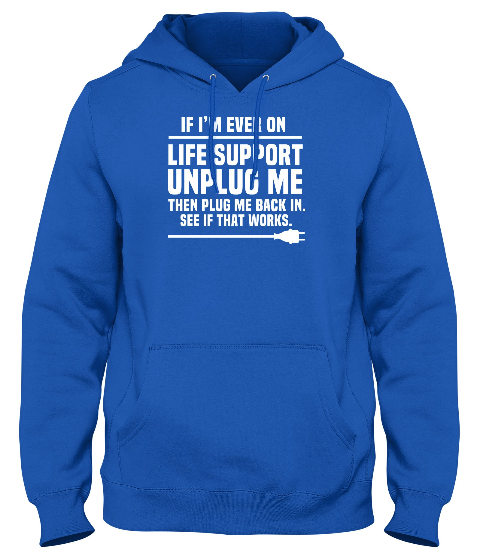IF I'M EVER ON LIFE SUPPORT UNPLUG ME AND PLUG ME BACK IN SEE IF THAT WORKS MENS WOMENS LADIES UNISEX FUNNY SLOGAN HOODIE