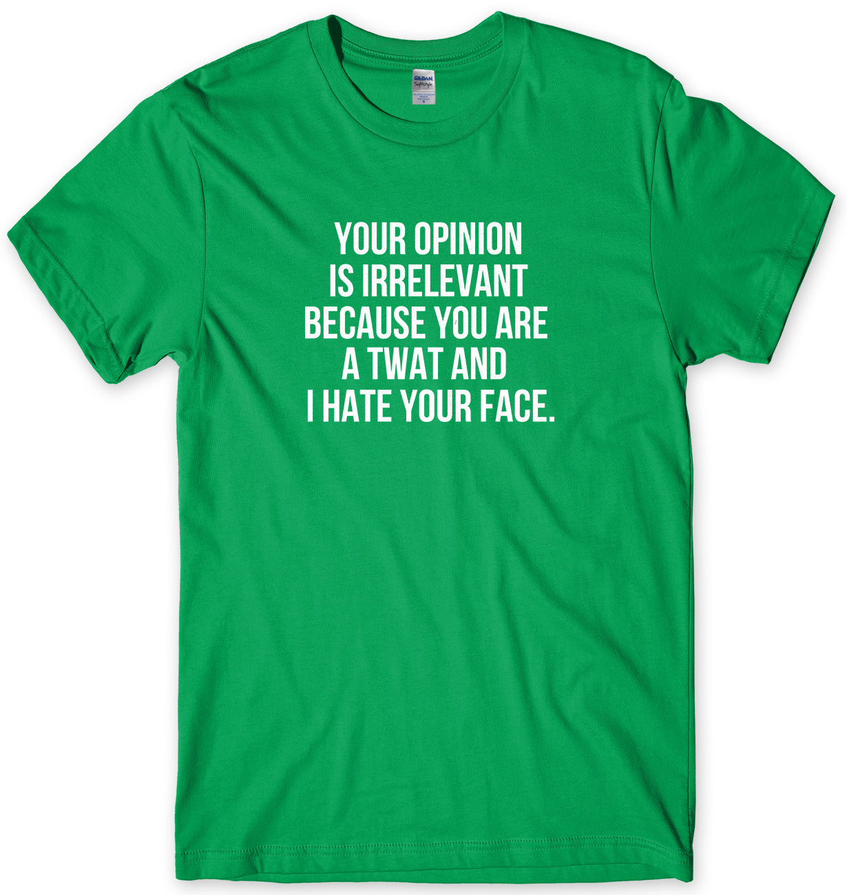 Your Opinion Is Irrelevant Because Your A Twat And I Hate Your Face Man Mens Unisex T-Shirt