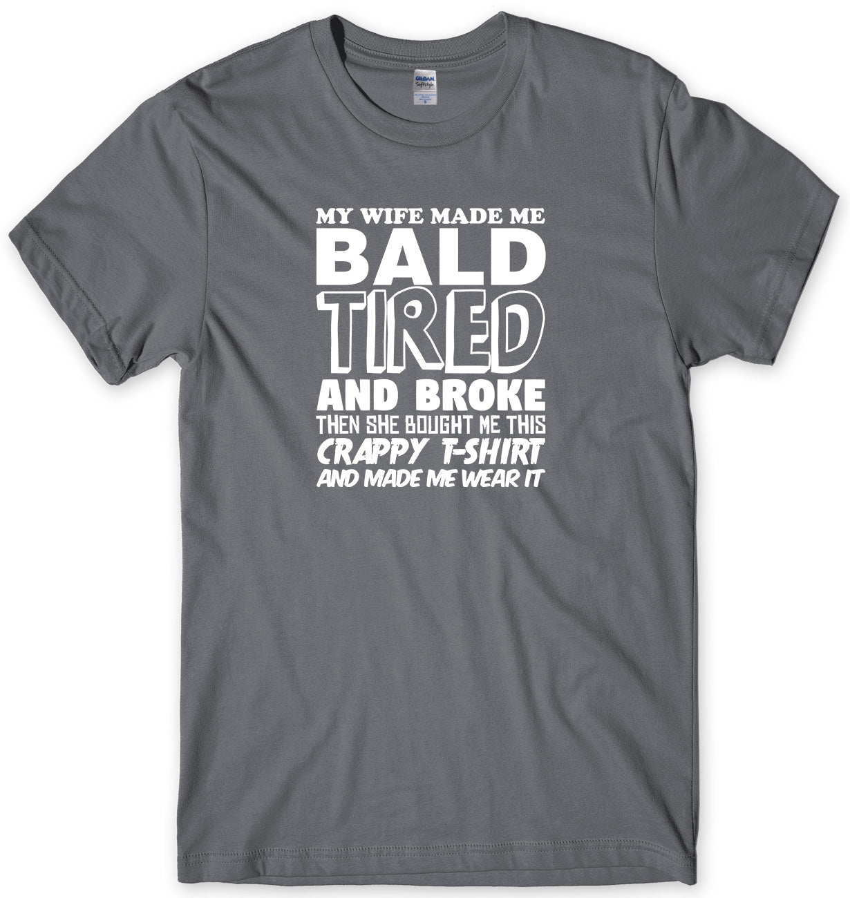 MY WIFE MADE ME BALD TIRED AND BROKE MENS FUNNY UNISEX T-SHIRT