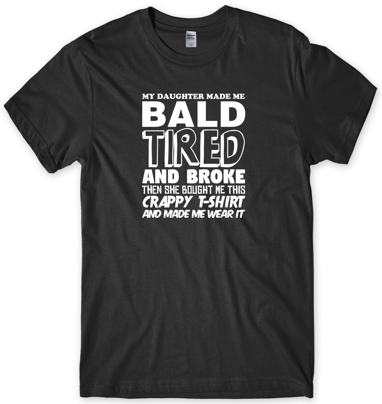 MY DAUGHTER MADE ME BALD TIRED AND BROKE MENS FUNNY UNISEX T-SHIRT