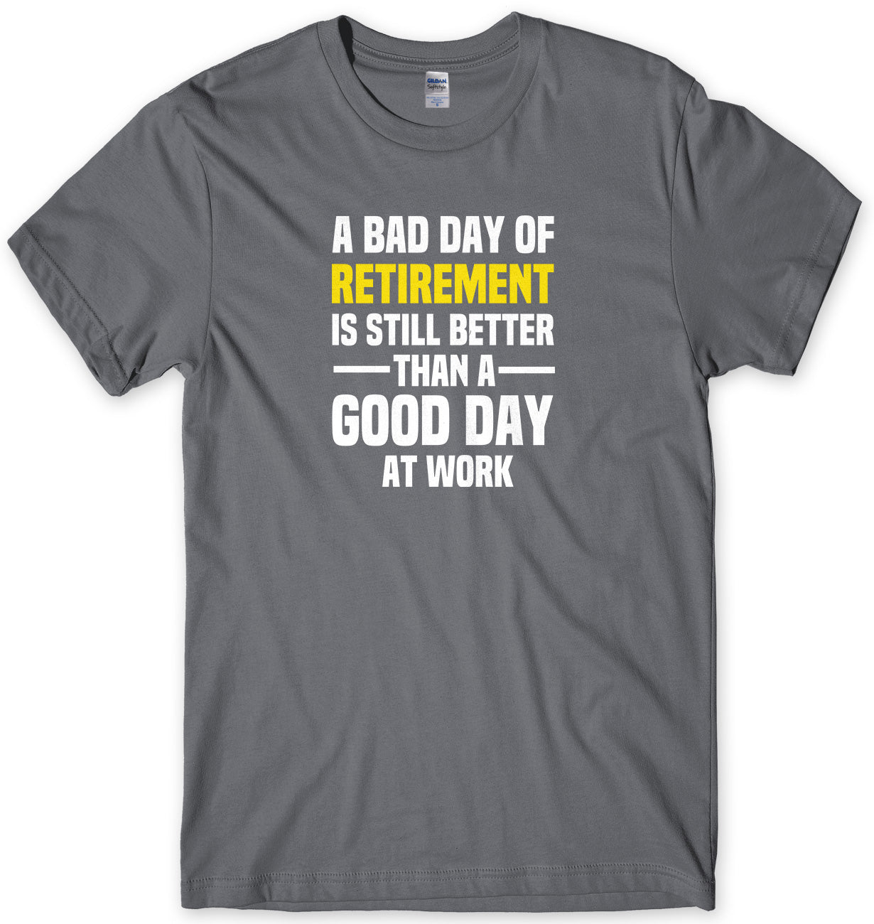 A BAD DAY OF RETIREMENT IS STILL BETTER THAN A GOOD DAY AT WORK MENS FUNNY SLOGAN UNISEX T-SHIRT - StreetSide Surgeons