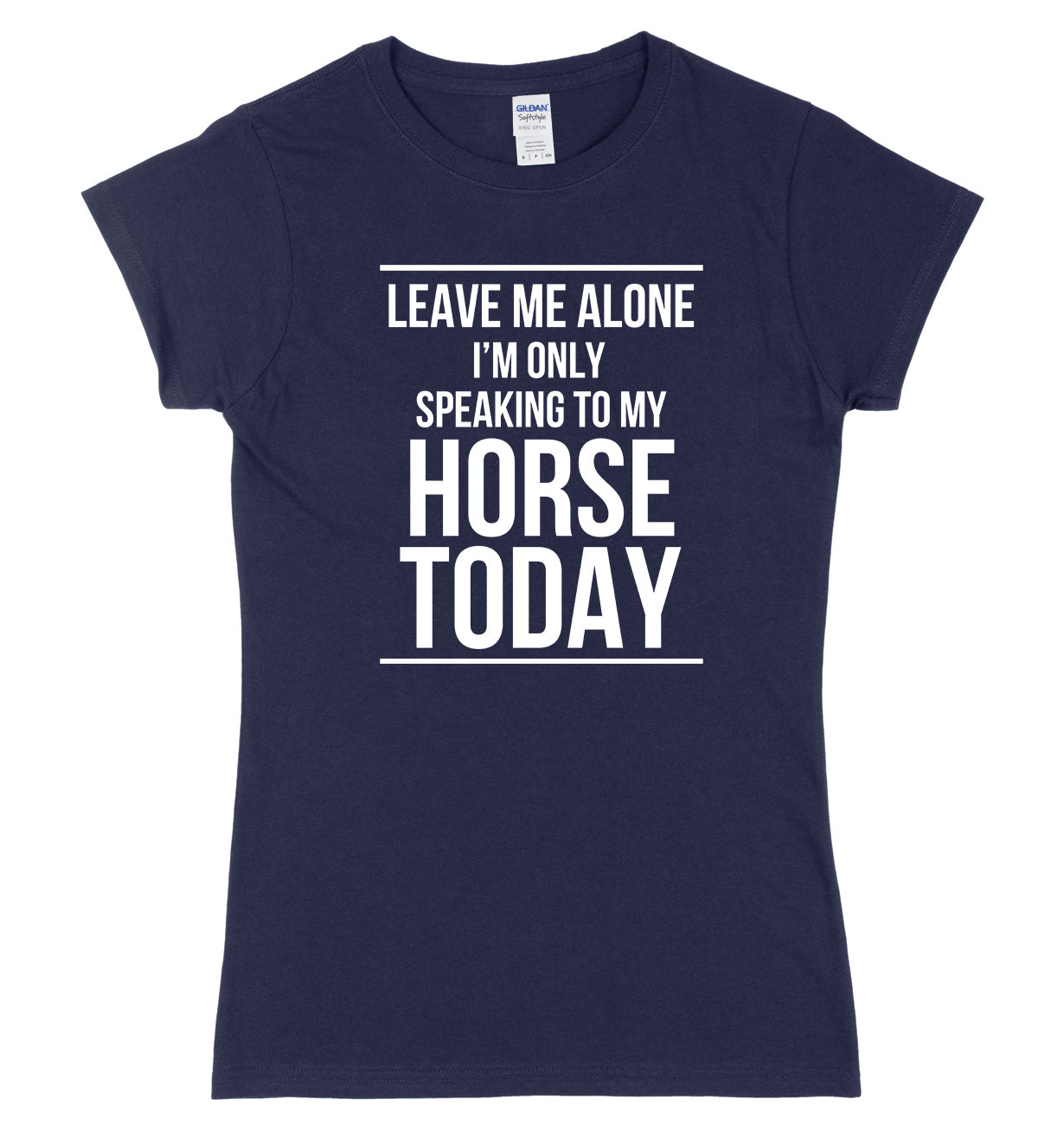 LEAVE ME ALONE I'M ONLY SPEAKING TO MY HORSE TODAY FUNNY WOMENS LADIES SLIM FIT  T-SHIRT