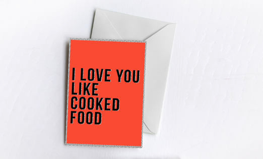 I Love You Like Cooked Food | Greetings Card
