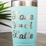 Love You A Latte 20oz Laser Engraved Insulated Tumbler Cup